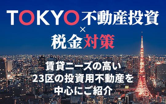 TOKYO不動産投資×節税対策 賃貸ニーズの高い23区の投資用不動産を中心にご紹介